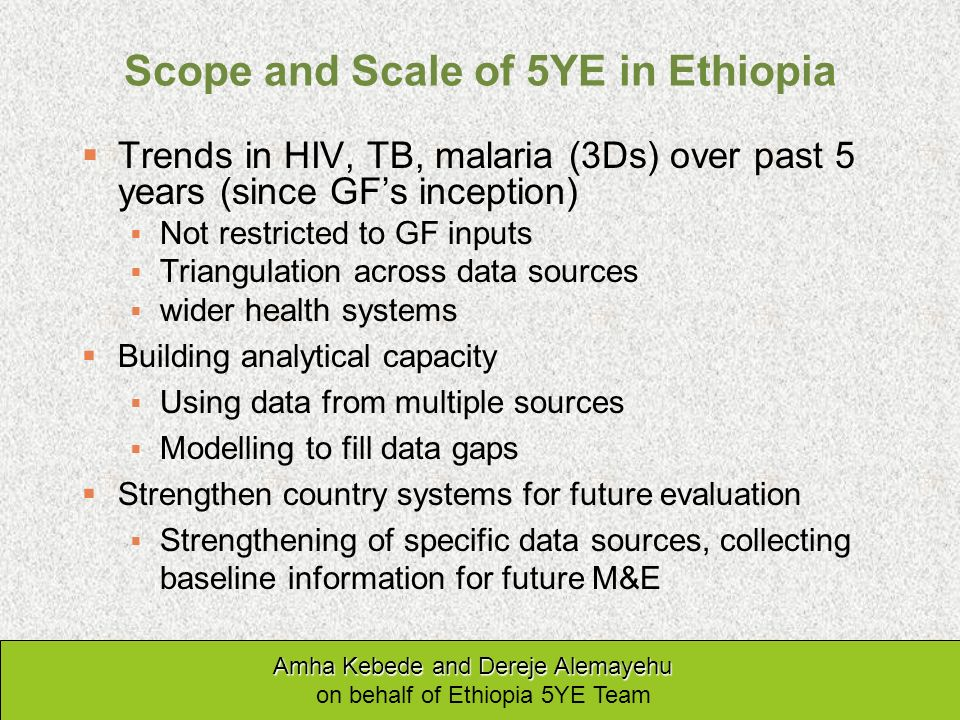 Scope and Scale of 5YE in Ethiopia Trends in HIV, TB, malaria (3Ds) over past 5 years (since GFs inception) Not restricted to GF inputs Triangulation