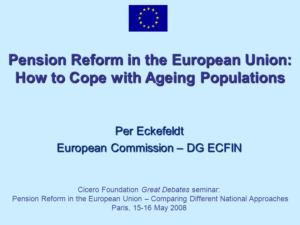 Pension Reform in the European Union: How to Cope with Ageing Populations Per Eckefeldt European Commission – DG ECFIN Cicero Foundation Great Debates