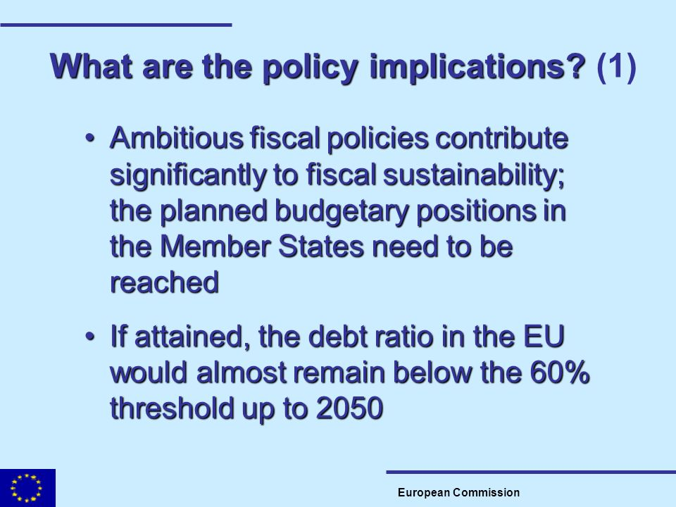 What are the policy implications? What are the policy implications? (1) European Commission Ambitious fiscal policies contribute significantly to fisc