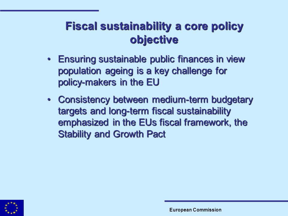 Fiscal sustainability a core policy objective European Commission Ensuring sustainable public finances in view population ageing is a key challenge fo