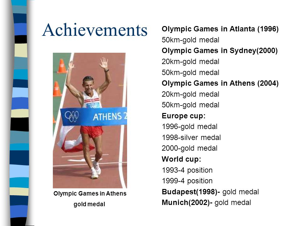 Achievements Olympic Games in Atlanta (1996) 50km-gold medal Olympic Games in Sydney(2000) 20km-gold medal 50km-gold medal Olympic Games in Athens (2004) 20km-gold medal 50km-gold medal Europe cup: 1996-gold medal 1998-silver medal 2000-gold medal World cup: 1993-4 position 1999-4 position Budapest(1998)- gold medal Munich(2002)- gold medal Olympic Games in Athens gold medal