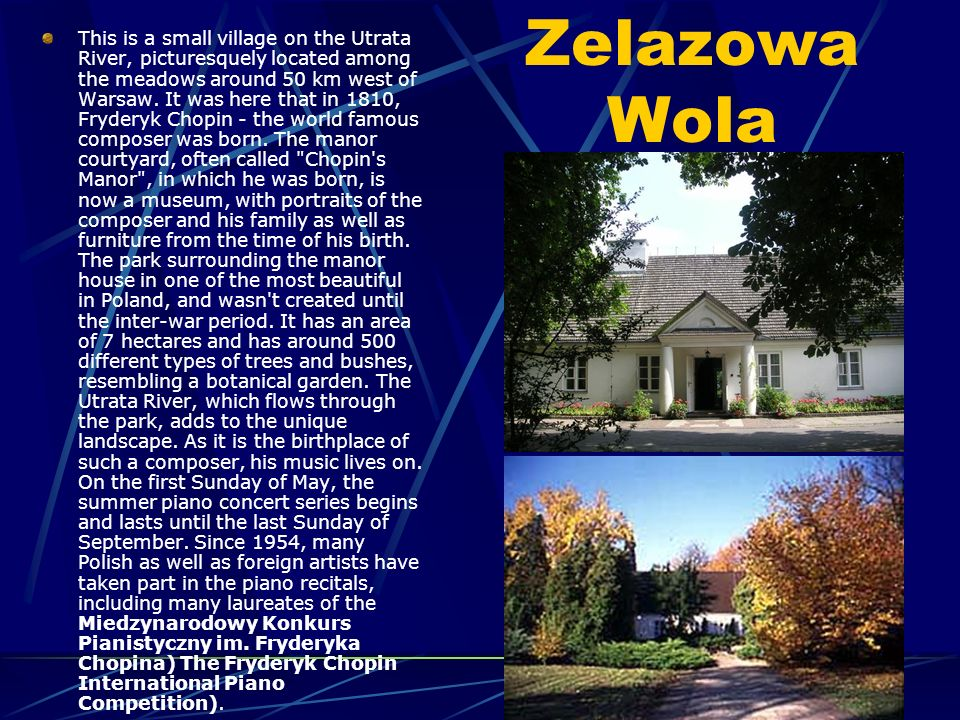 Zelazowa Wola This is a small village on the Utrata River, picturesquely located among the meadows around 50 km west of Warsaw.