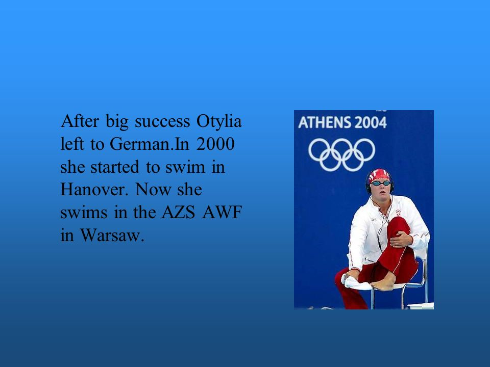 After big success Otylia left to German.In 2000 she started to swim in Hanover. Now she swims in the AZS AWF in Warsaw.