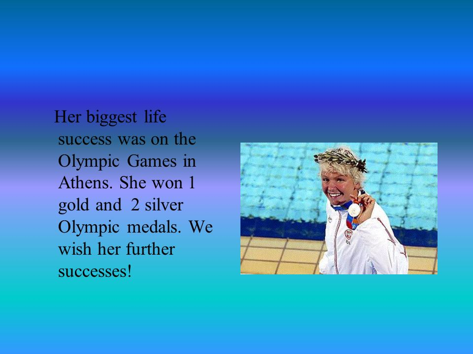 Her biggest life success was on the Olympic Games in Athens. She won 1 gold and 2 silver Olympic medals. We wish her further successes!
