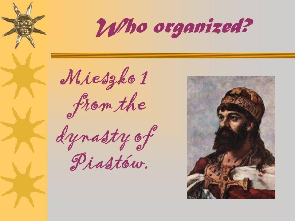 Who organized? Mieszko 1 from the dynasty of Piastów.