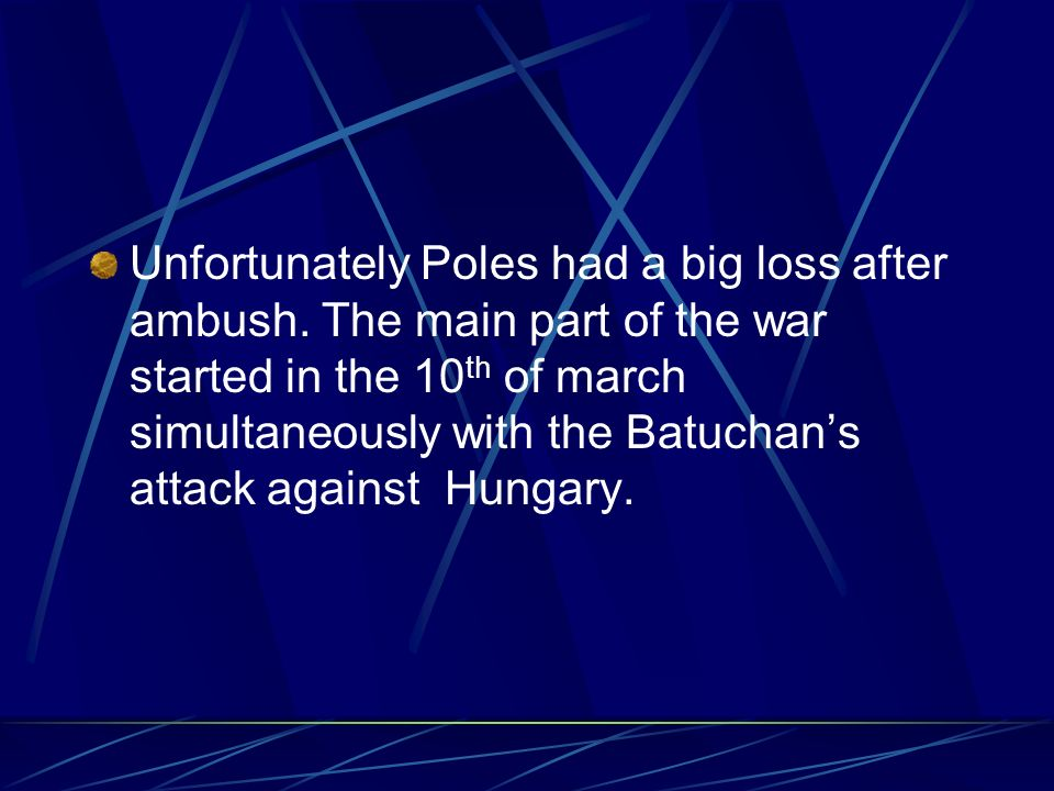 Unfortunately Poles had a big loss after ambush. The main part of the war started in the 10 th of march simultaneously with the Batuchans attack again
