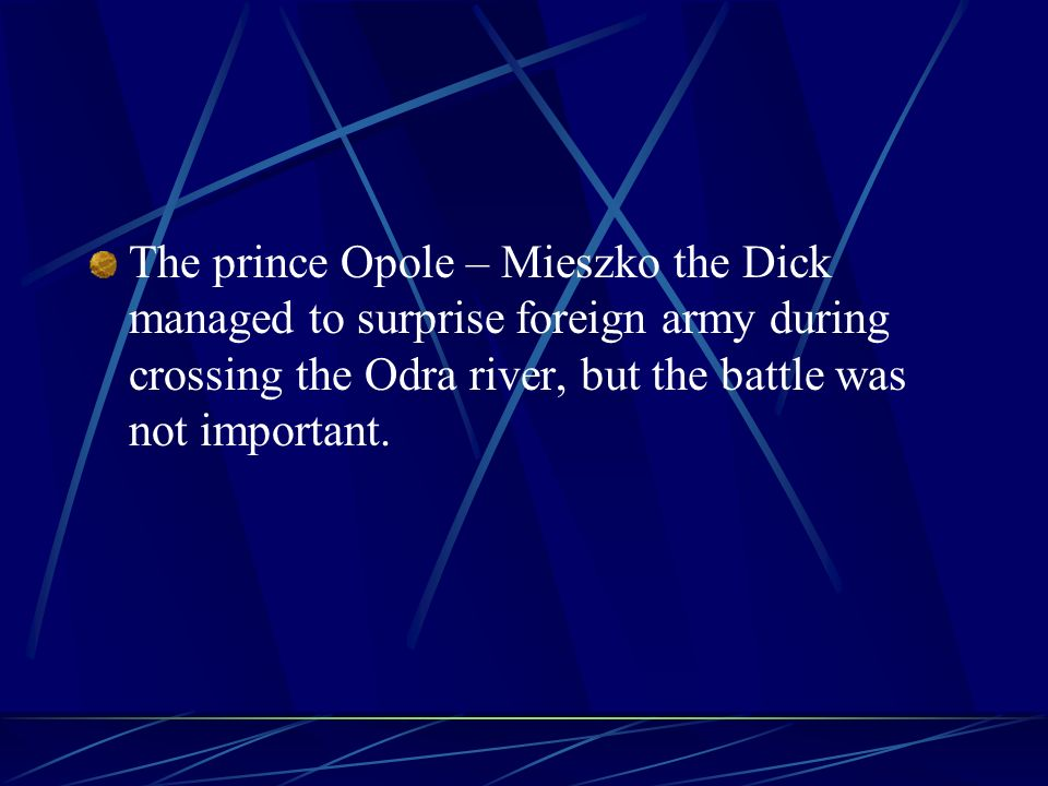 The prince Opole – Mieszko the Dick managed to surprise foreign army during crossing the Odra river, but the battle was not important.
