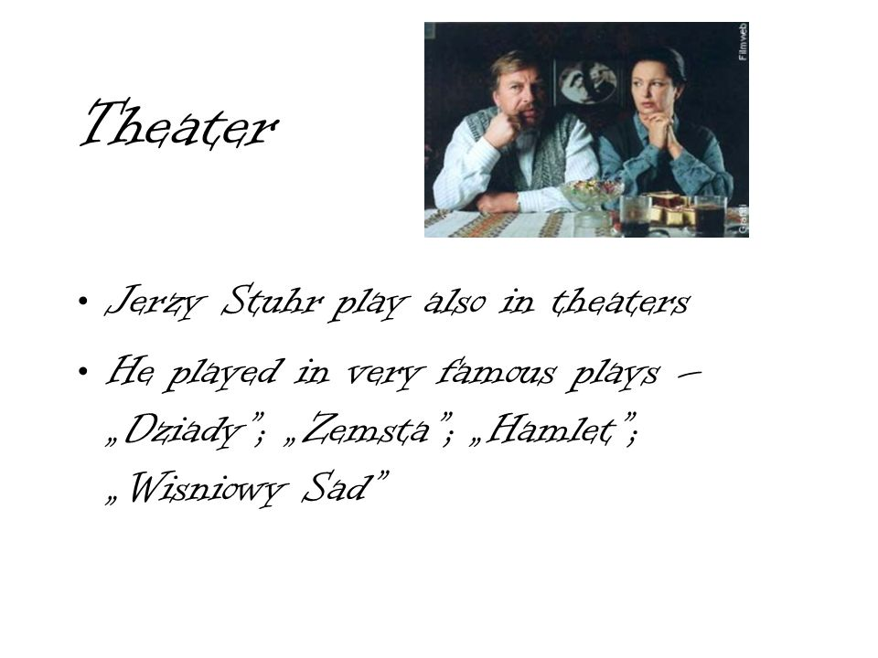Theater Jerzy Stuhr play also in theaters He played in very famous plays – Dziady; Zemsta; Hamlet; Wisniowy Sad