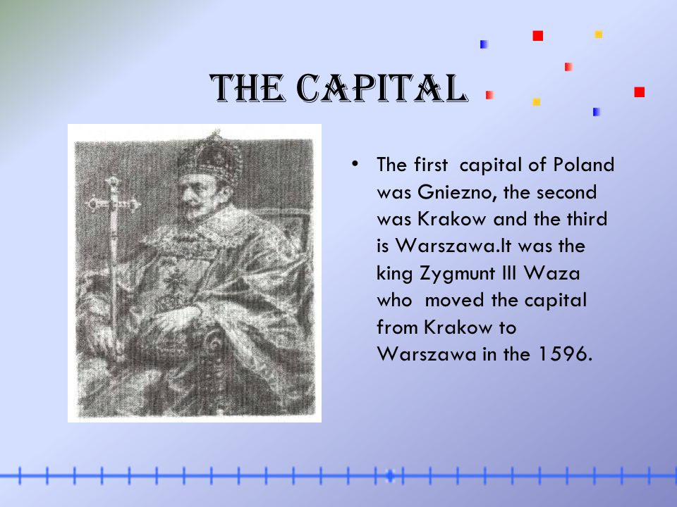 The capital The first capital of Poland was Gniezno, the second was Krakow and the third is Warszawa.It was the king Zygmunt III Waza who moved the capital from Krakow to Warszawa in the 1596.