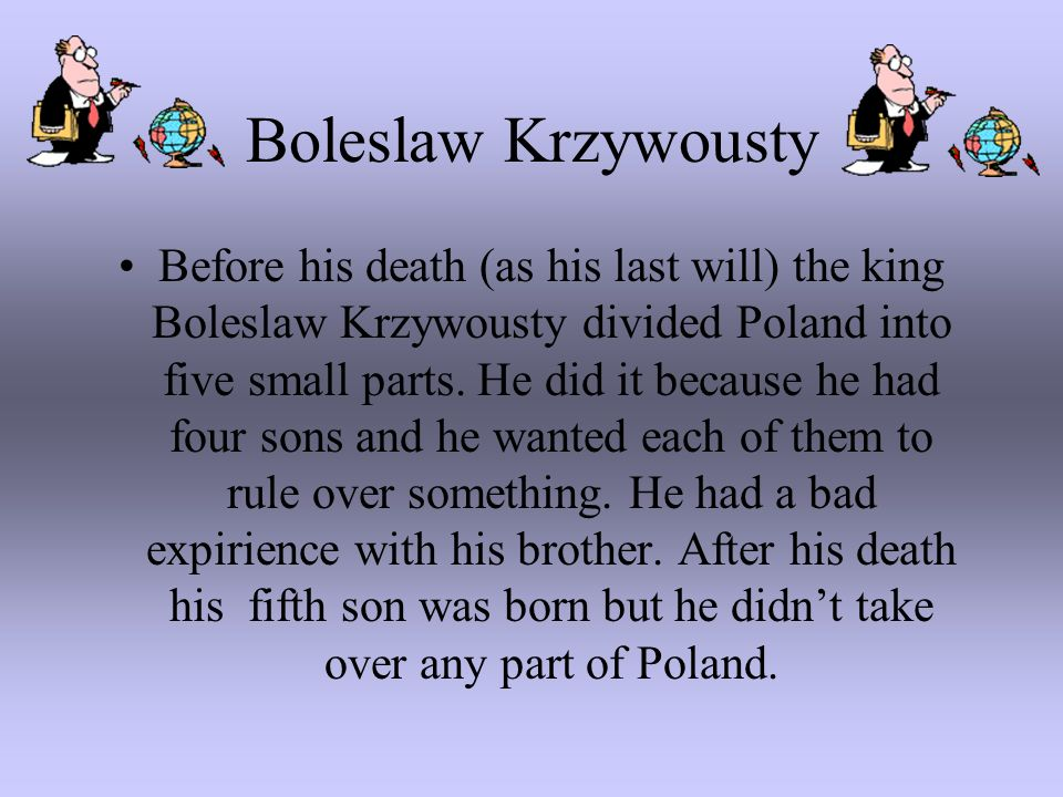 Boleslaw Krzywousty Before his death (as his last will) the king Boleslaw Krzywousty divided Poland into five small parts. He did it because he had fo