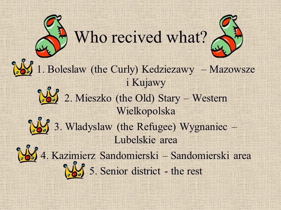 Who recived what. 1. Boleslaw (the Curly) Kedziezawy – Mazowsze i Kujawy 2.