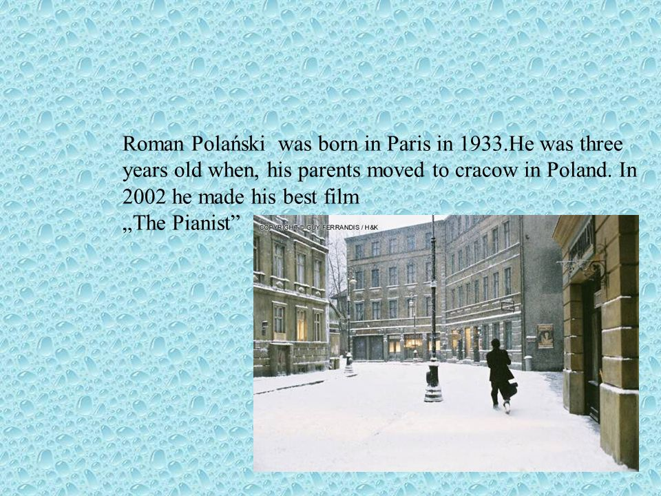 Roman Polański was born in Paris in 1933.He was three years old when, his parents moved to cracow in Poland.