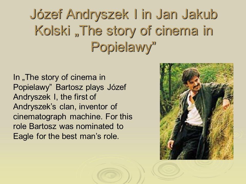 Józef Andryszek I in Jan Jakub Kolski The story of cinema in Popielawy In The story of cinema in Popielawy Bartosz plays Józef Andryszek I, the first of Andryszeks clan, inventor of cinematograph machine.