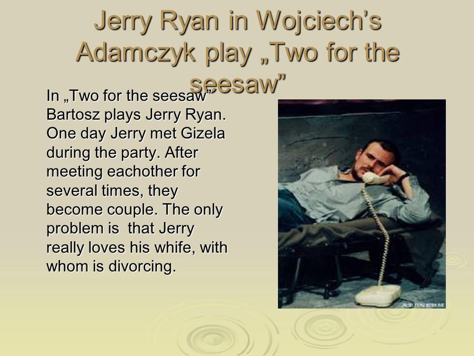 Jerry Ryan in Wojciechs Adamczyk play Two for the seesaw In Two for the seesaw Bartosz plays Jerry Ryan.