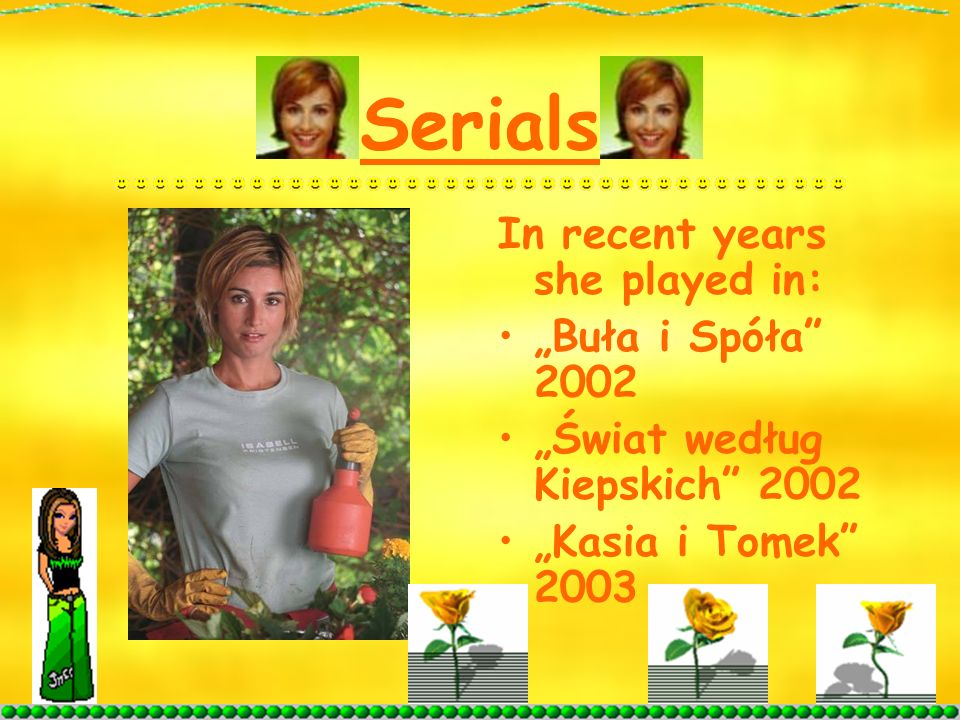 Serials In recent years she played in: Buła i Spóła 2002 Świat według Kiepskich 2002 Kasia i Tomek 2003