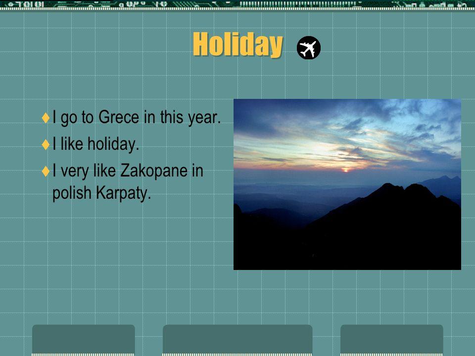 Holiday I go to Grece in this year. I like holiday. I very like Zakopane in polish Karpaty.