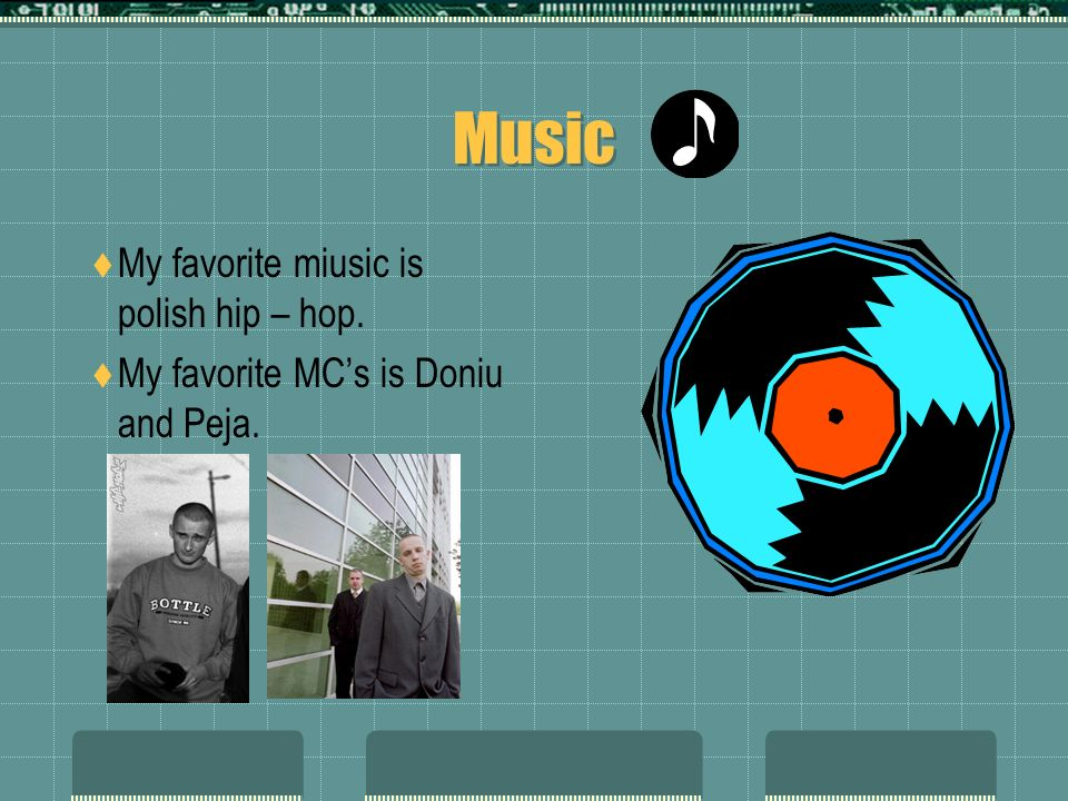 Music My favorite miusic is polish hip – hop. My favorite MCs is Doniu and Peja.