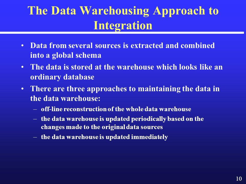10 The Data Warehousing Approach to Integration Data from several sources is extracted and combined into a global schema The data is stored at the warehouse which looks like an ordinary database There are three approaches to maintaining the data in the data warehouse: –off-line reconstruction of the whole data warehouse –the data warehouse is updated periodically based on the changes made to the original data sources –the data warehouse is updated immediately