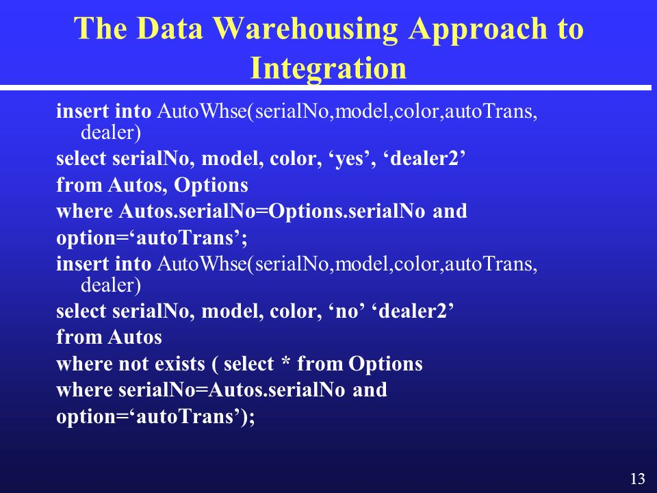 13 The Data Warehousing Approach to Integration insert into AutoWhse(serialNo,model,color,autoTrans, dealer) select serialNo, model, color, yes, dealer2 from Autos, Options where Autos.serialNo=Options.serialNo and option=autoTrans; insert into AutoWhse(serialNo,model,color,autoTrans, dealer) select serialNo, model, color, no dealer2 from Autos where not exists ( select * from Options where serialNo=Autos.serialNo and option=autoTrans);