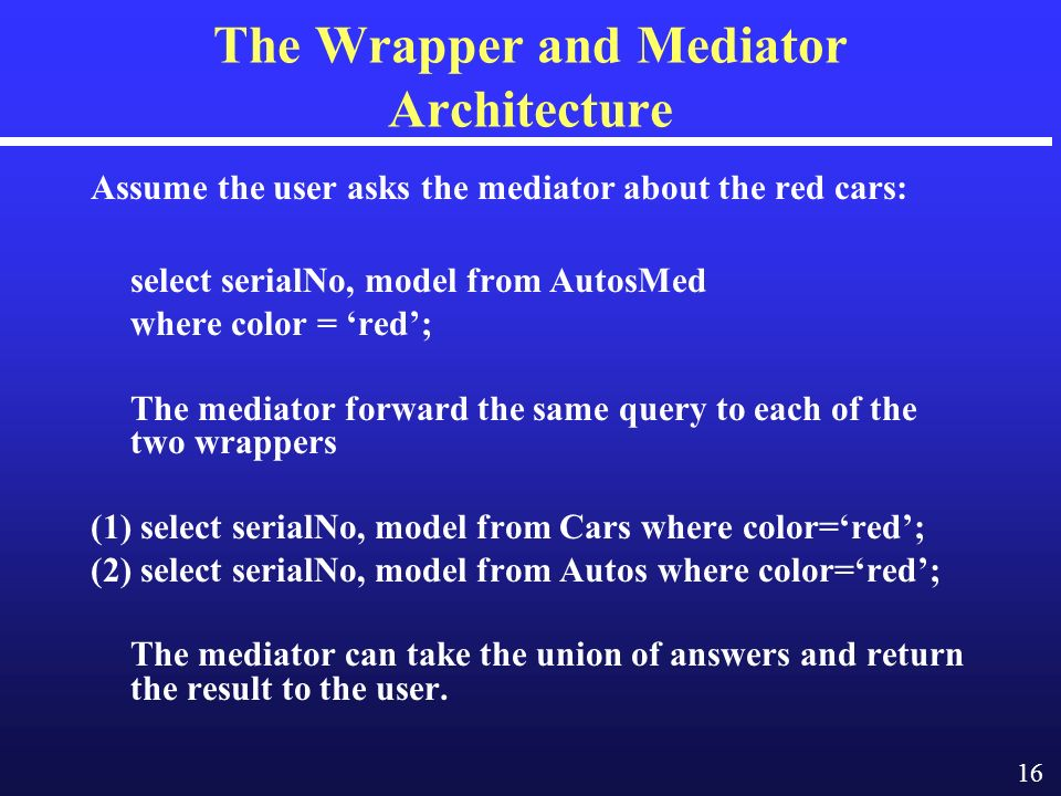 16 The Wrapper and Mediator Architecture Assume the user asks the mediator about the red cars: select serialNo, model from AutosMed where color = red; The mediator forward the same query to each of the two wrappers (1) select serialNo, model from Cars where color=red; (2) select serialNo, model from Autos where color=red; The mediator can take the union of answers and return the result to the user.