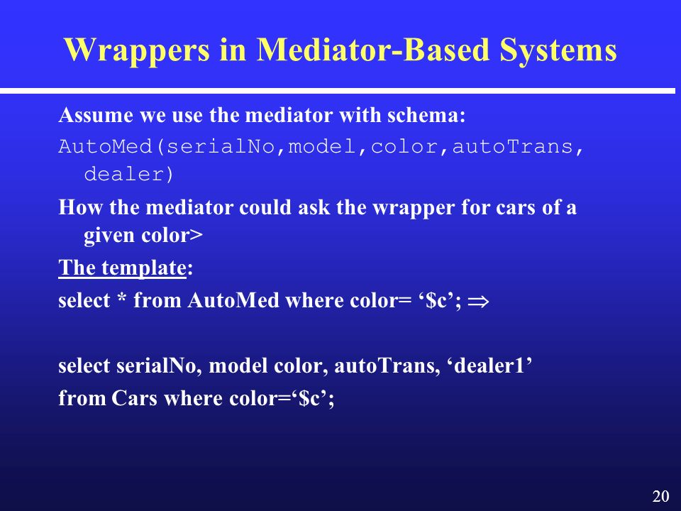 20 Wrappers in Mediator-Based Systems Assume we use the mediator with schema: AutoMed(serialNo,model,color,autoTrans, dealer) How the mediator could ask the wrapper for cars of a given color> The template: select * from AutoMed where color= $c; select serialNo, model color, autoTrans, dealer1 from Cars where color=$c;