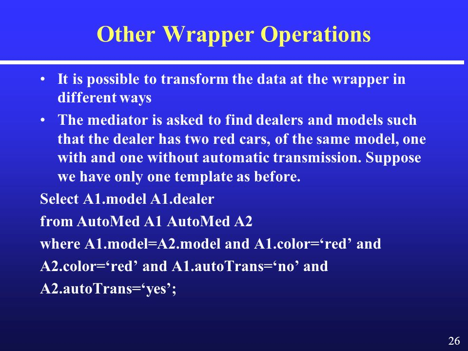 26 Other Wrapper Operations It is possible to transform the data at the wrapper in different ways The mediator is asked to find dealers and models such that the dealer has two red cars, of the same model, one with and one without automatic transmission.