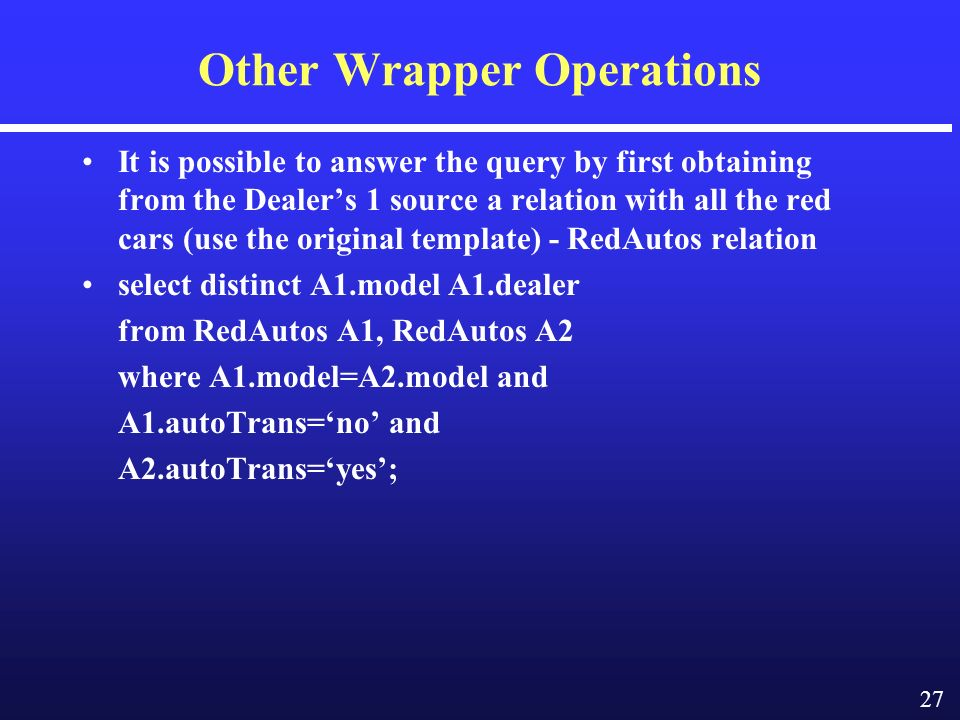 27 Other Wrapper Operations It is possible to answer the query by first obtaining from the Dealers 1 source a relation with all the red cars (use the original template) - RedAutos relation select distinct A1.model A1.dealer from RedAutos A1, RedAutos A2 where A1.model=A2.model and A1.autoTrans=no and A2.autoTrans=yes;
