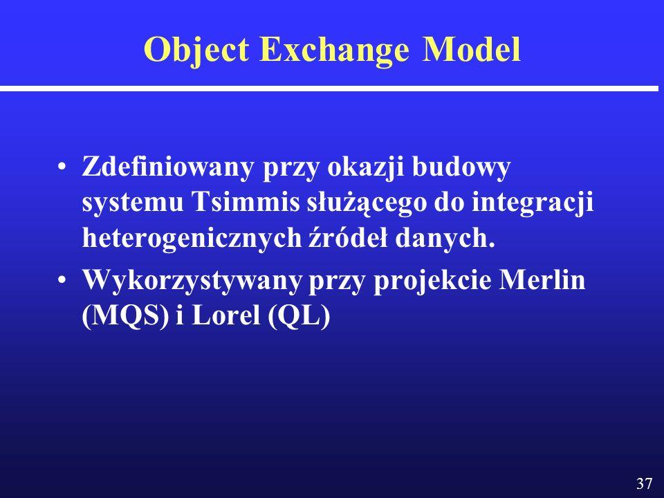 37 Object Exchange Model Zdefiniowany przy okazji budowy systemu Tsimmis służącego do integracji heterogenicznych źródeł danych.