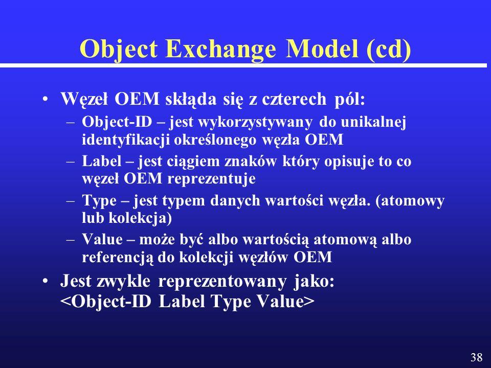 38 Object Exchange Model (cd) Węzeł OEM skłąda się z czterech pól: –Object-ID – jest wykorzystywany do unikalnej identyfikacji określonego węzła OEM –Label – jest ciągiem znaków który opisuje to co węzeł OEM reprezentuje –Type – jest typem danych wartości węzła.