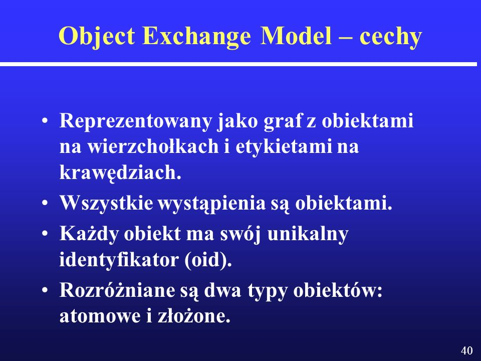 40 Object Exchange Model – cechy Reprezentowany jako graf z obiektami na wierzchołkach i etykietami na krawędziach.