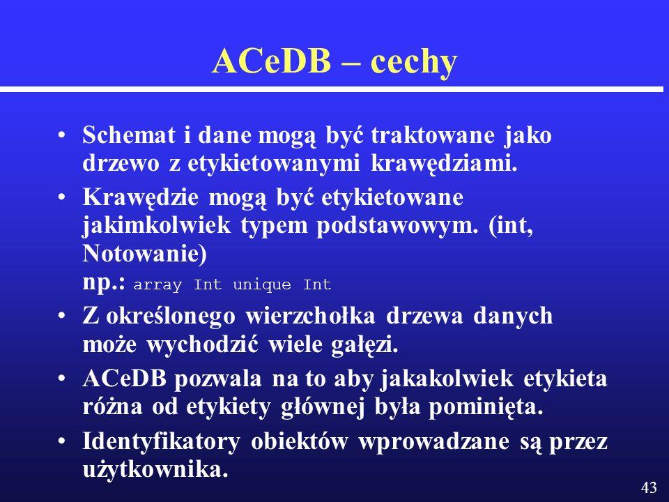 43 ACeDB – cechy Schemat i dane mogą być traktowane jako drzewo z etykietowanymi krawędziami.