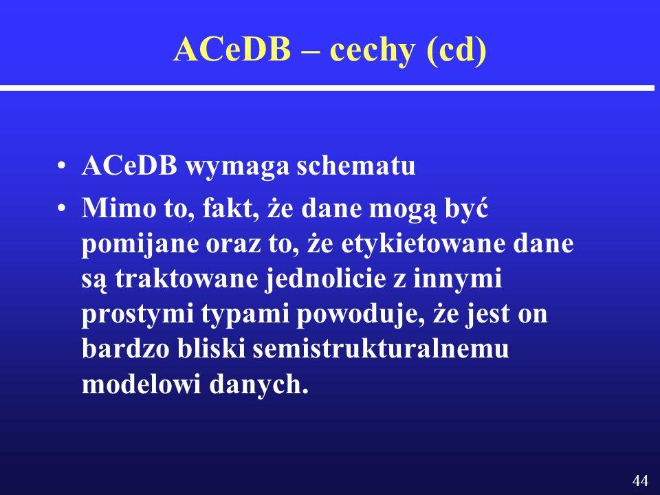 44 ACeDB – cechy (cd) ACeDB wymaga schematu Mimo to, fakt, że dane mogą być pomijane oraz to, że etykietowane dane są traktowane jednolicie z innymi prostymi typami powoduje, że jest on bardzo bliski semistrukturalnemu modelowi danych.