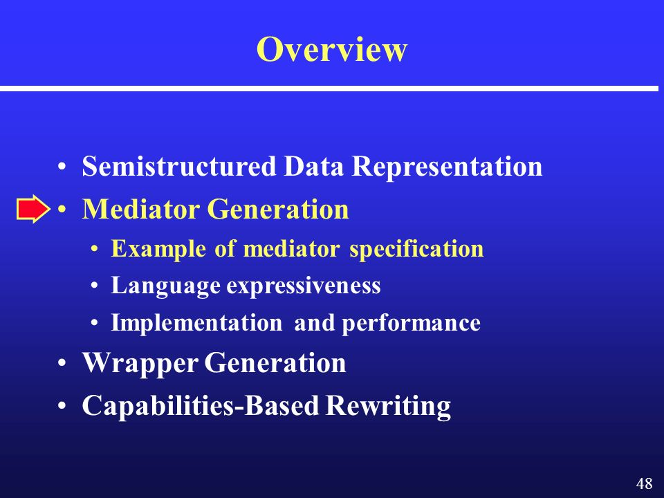 48 Overview Semistructured Data Representation Mediator Generation Example of mediator specification Language expressiveness Implementation and performance Wrapper Generation Capabilities-Based Rewriting