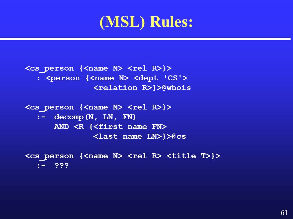 61 (MSL) Rules: }> :­ }>@whois }> :-decomp(N, LN, FN) AND }>@cs }> :-