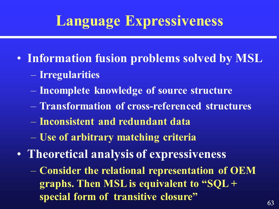 63 Language Expressiveness Information fusion problems solved by MSL –Irregularities –Incomplete knowledge of source structure –Transformation of cross-referenced structures –Inconsistent and redundant data –Use of arbitrary matching criteria Theoretical analysis of expressiveness –Consider the relational representation of OEM graphs.