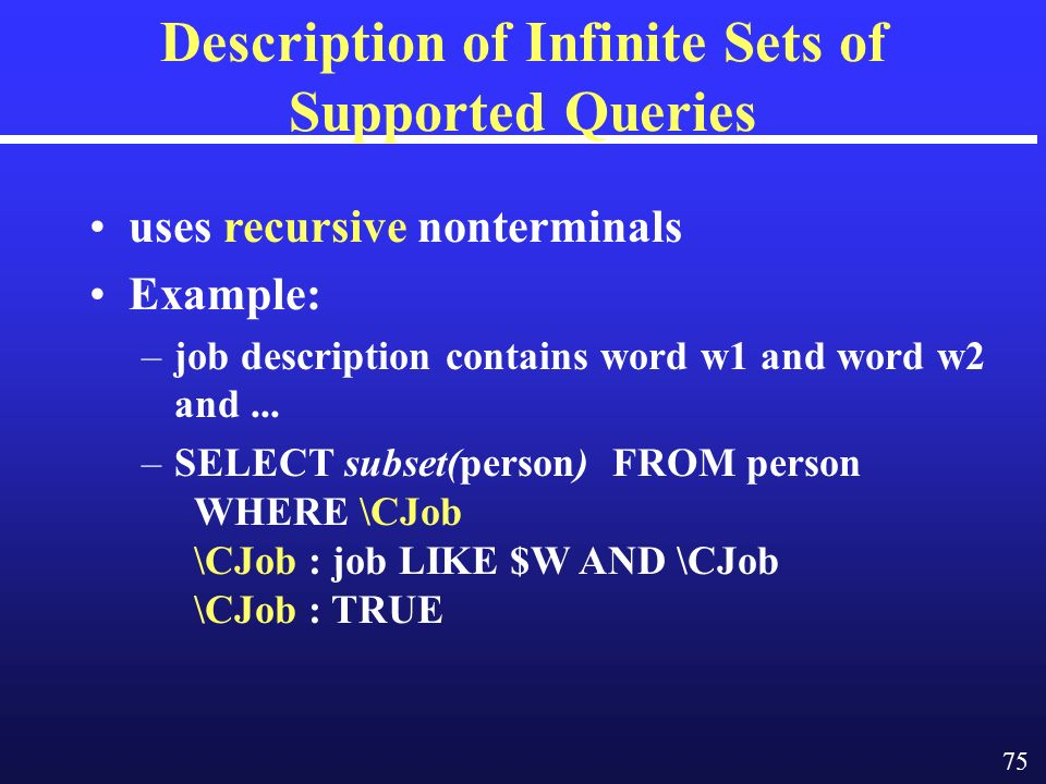 75 Description of Infinite Sets of Supported Queries uses recursive nonterminals Example: –job description contains word w1 and word w2 and...