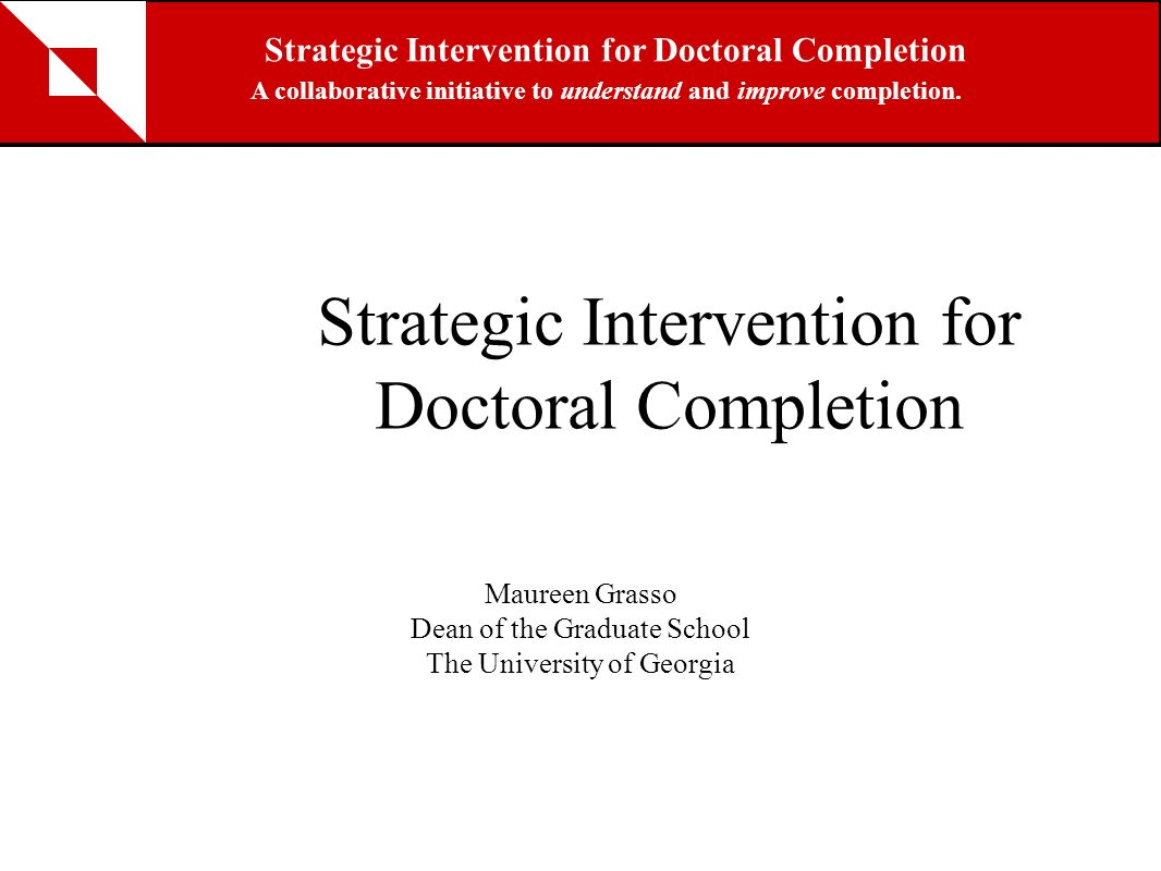 Strategic Intervention for Doctoral Completion Maureen Grasso Dean of the Graduate School The University of Georgia Strategic Intervention for Doctora