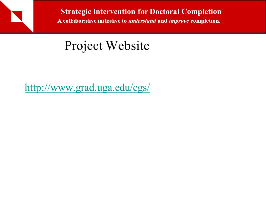 Project Website http://www.grad.uga.edu/cgs/ Strategic Intervention for Doctoral Completion A collaborative initiative to understand and improve compl