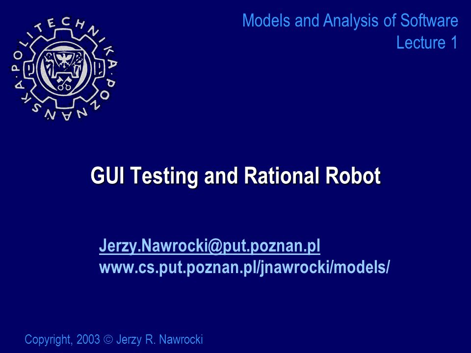 GUI Testing and Rational Robot   Models and Analysis of Software Lecture 1 Copyright, 2003 Jerzy R.