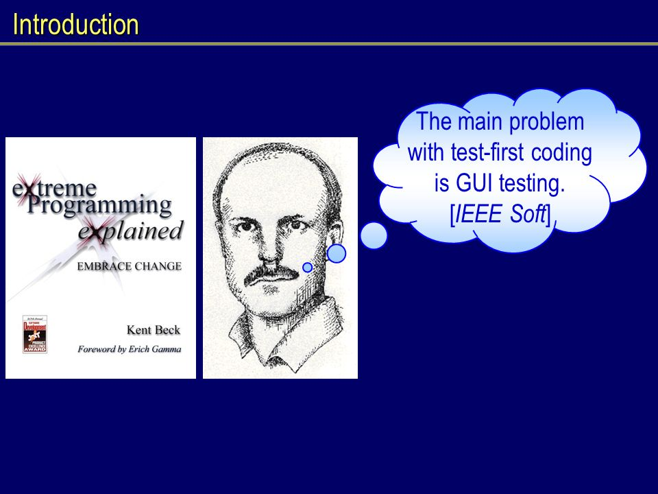Introduction The main problem with test-first coding is GUI testing. [ IEEE Soft ]