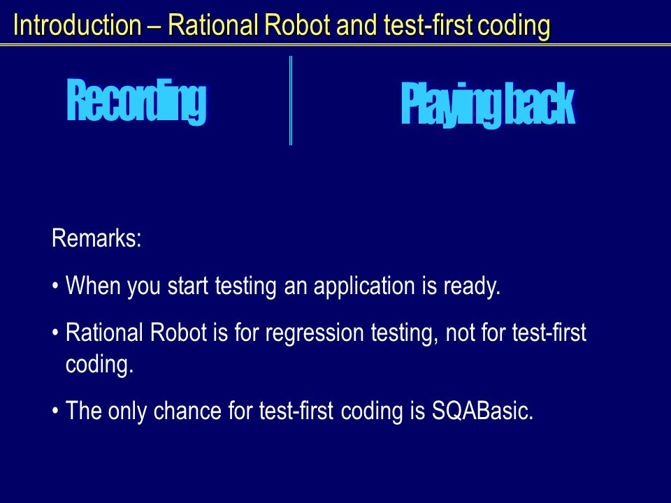 Introduction – Rational Robot and test-first coding Remarks: When you start testing an application is ready.
