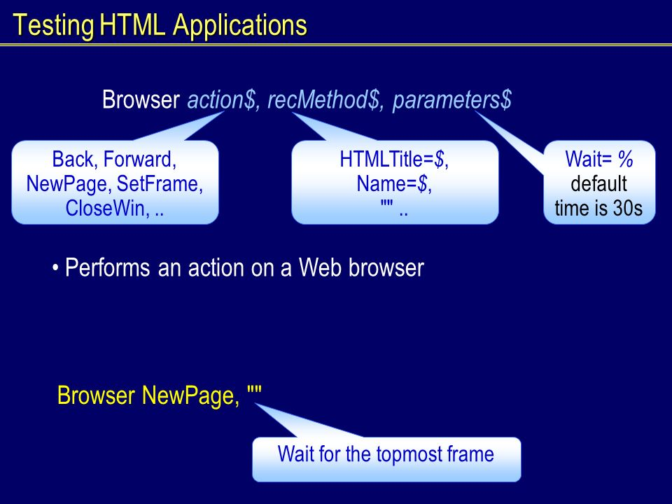 Testing HTML Applications Browser action$, recMethod$, parameters$ Performs an action on a Web browser Back, Forward, NewPage, SetFrame, CloseWin,..