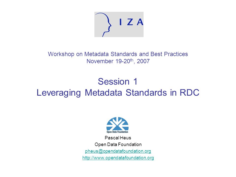 Workshop on Metadata Standards and Best Practices November 19-20 th, 2007 Session 1 Leveraging Metadata Standards in RDC Pascal Heus Open Data Foundat