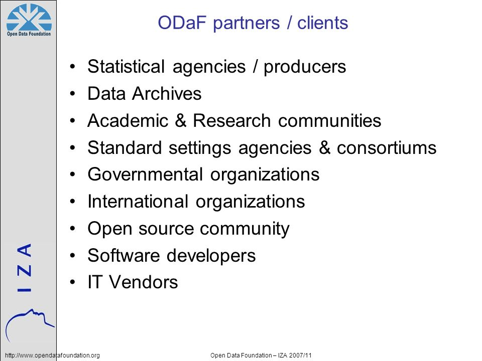 http://www.opendatafoundation.orgOpen Data Foundation – IZA 2007/11 ODaF partners / clients Statistical agencies / producers Data Archives Academic &