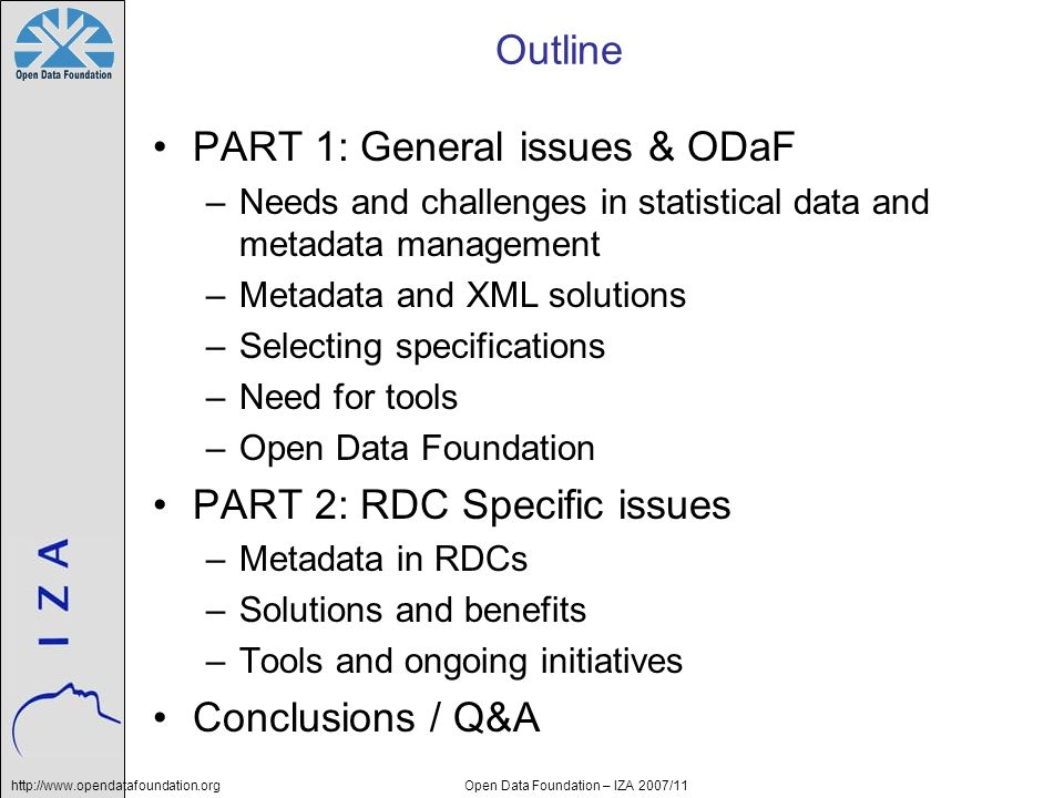 Open Data Foundation – IZA 2007/11 Outline PART 1: General issues & ODaF –Needs and challenges in statistical data and metadata management –Metadata a