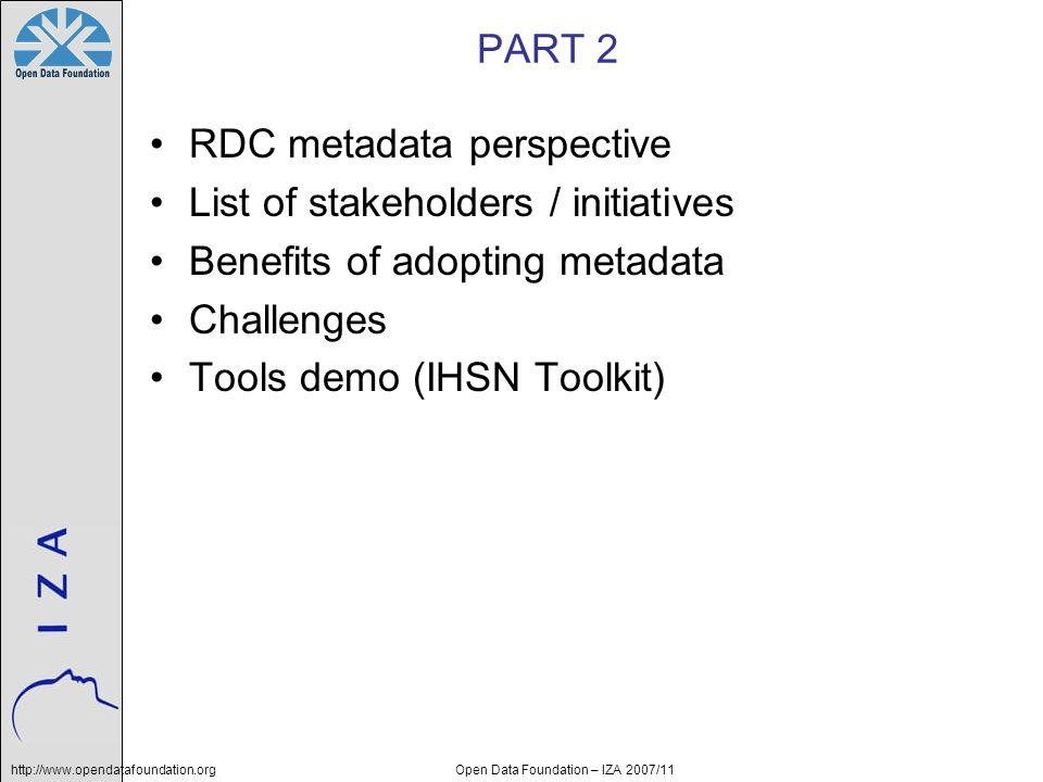 http://www.opendatafoundation.orgOpen Data Foundation – IZA 2007/11 PART 2 RDC metadata perspective List of stakeholders / initiatives Benefits of ado