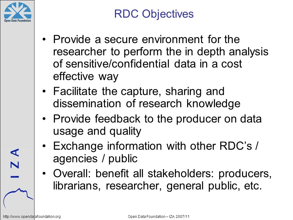 http://www.opendatafoundation.orgOpen Data Foundation – IZA 2007/11 RDC Objectives Provide a secure environment for the researcher to perform the in d
