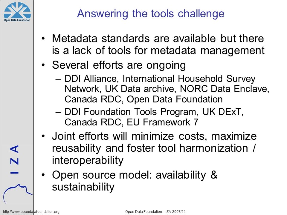 http://www.opendatafoundation.orgOpen Data Foundation – IZA 2007/11 Answering the tools challenge Metadata standards are available but there is a lack