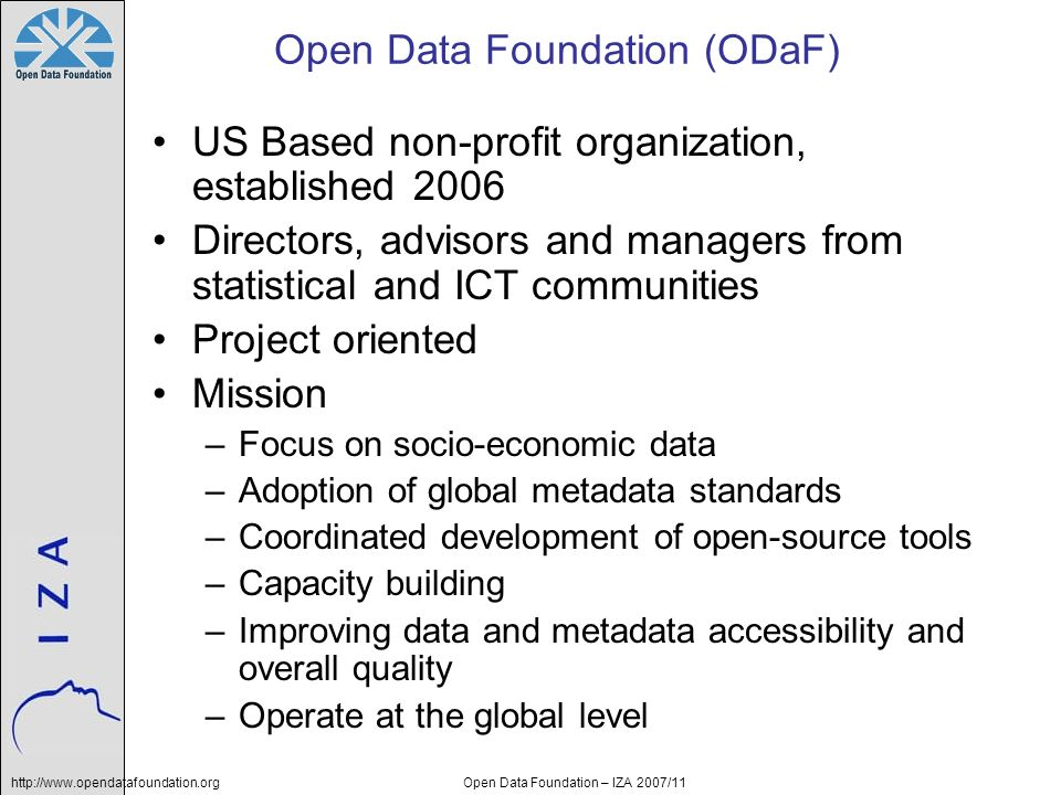 http://www.opendatafoundation.orgOpen Data Foundation – IZA 2007/11 Summary Managing data and metadata is challenging –Solutions exist to make it easier and provide better information to unlock the data Adopt a set of specifications that answer your requirements and can connect across domains –DDI, SDMX, ISO 11179, Dublin Core, ISO 19115 Promote the use and development of open tools, do not work in isolation, get the appropriate expertise –Open Data Foundation