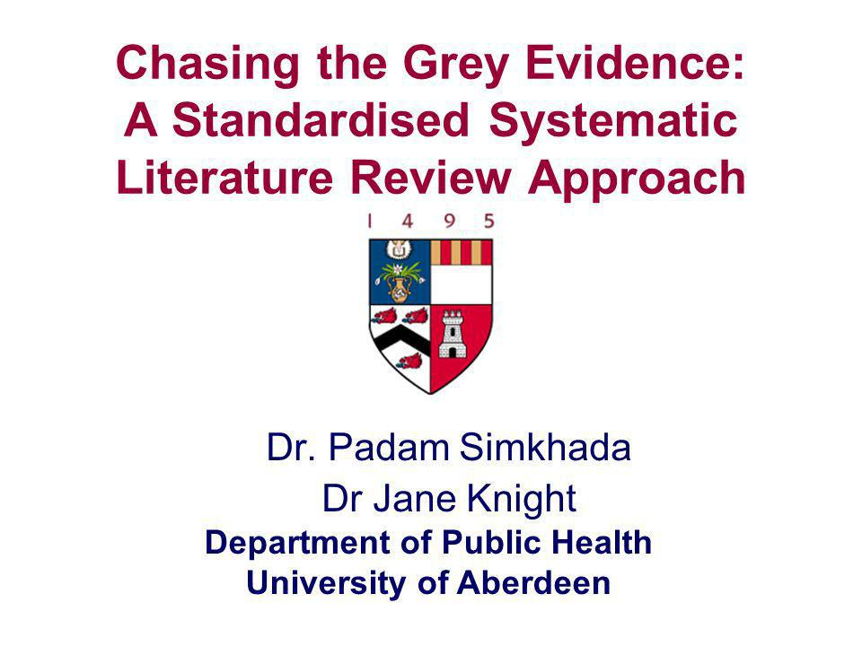 Department of Public Health University of Aberdeen Chasing the Grey Evidence: A Standardised Systematic Literature Review Approach Dr. Padam Simkhada
